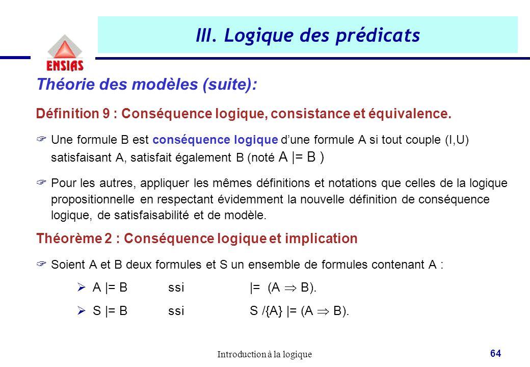 Introduction à la logique 64 III. Logique des prédicats Théorie des modèles (suite): Définition 9 : Conséquence logique, consistance et équivalence. 