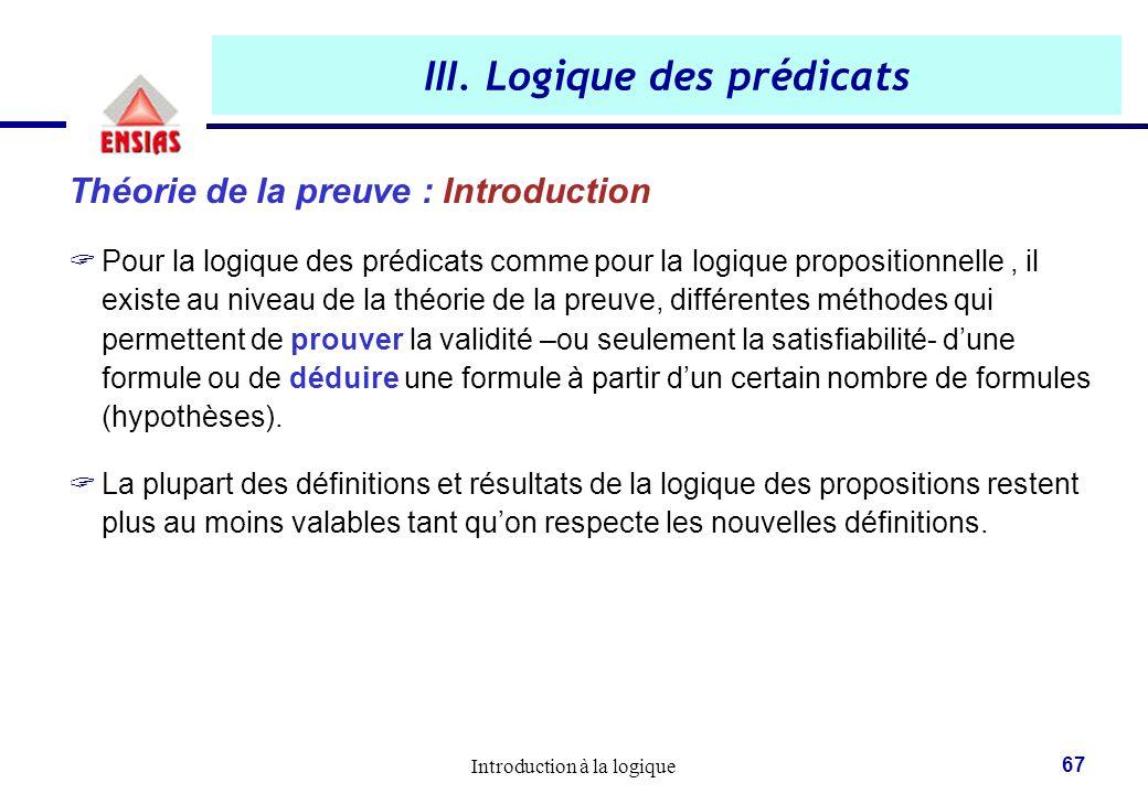 Introduction à la logique 67 III. Logique des prédicats Théorie de la preuve : Introduction  Pour la logique des prédicats comme pour la logique prop