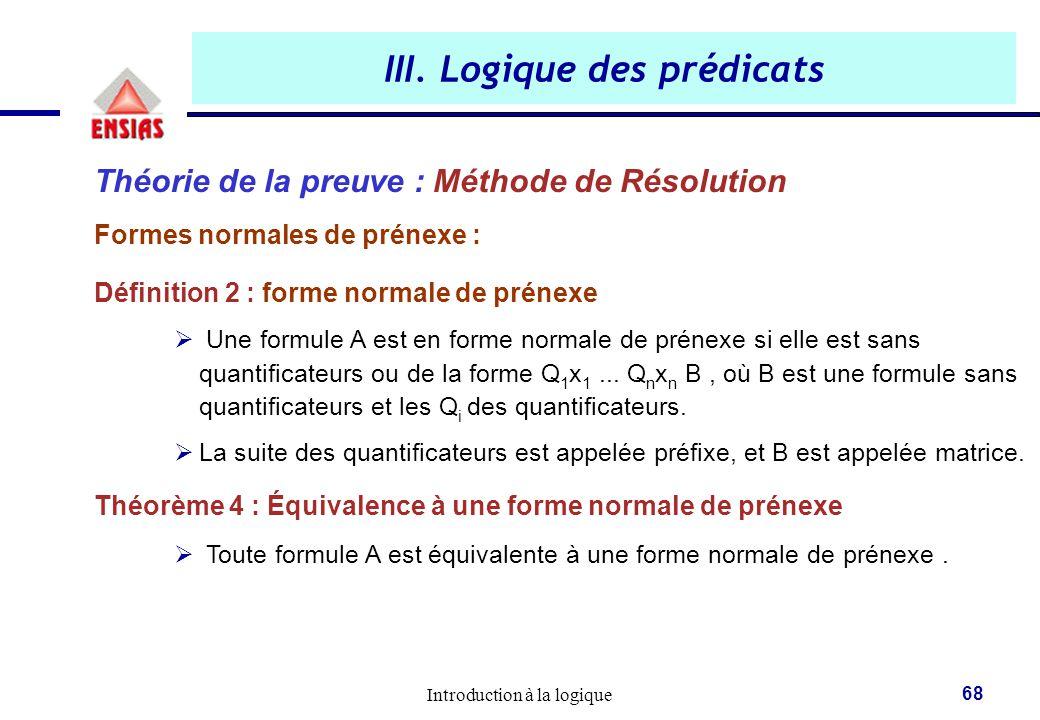 Introduction à la logique 68 III. Logique des prédicats Théorie de la preuve : Méthode de Résolution Formes normales de prénexe : Définition 2 : forme