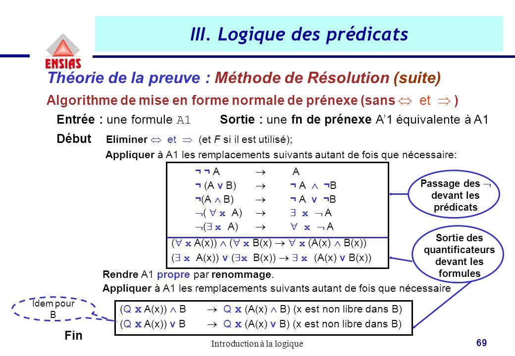 Introduction à la logique 69 Théorie de la preuve : Méthode de Résolution (suite) Algorithme de mise en forme normale de prénexe (sans  et  ) Entrée