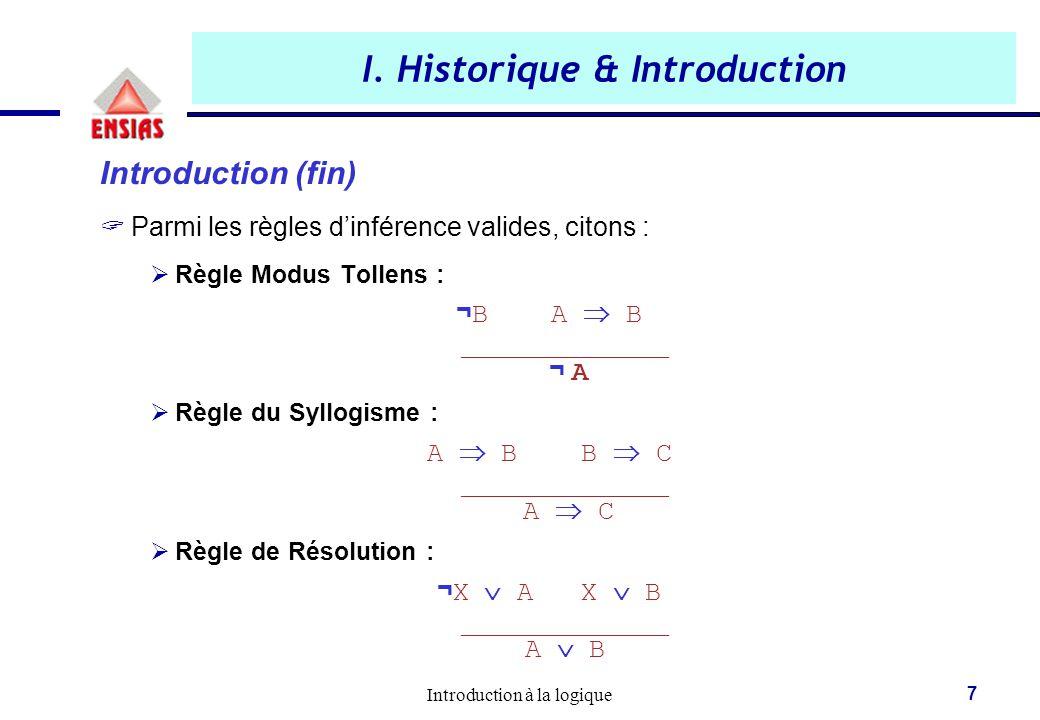 Introduction à la logique 7 I. Historique & Introduction Introduction (fin)  Parmi les règles d'inférence valides, citons :  Règle Modus Tollens : ¬