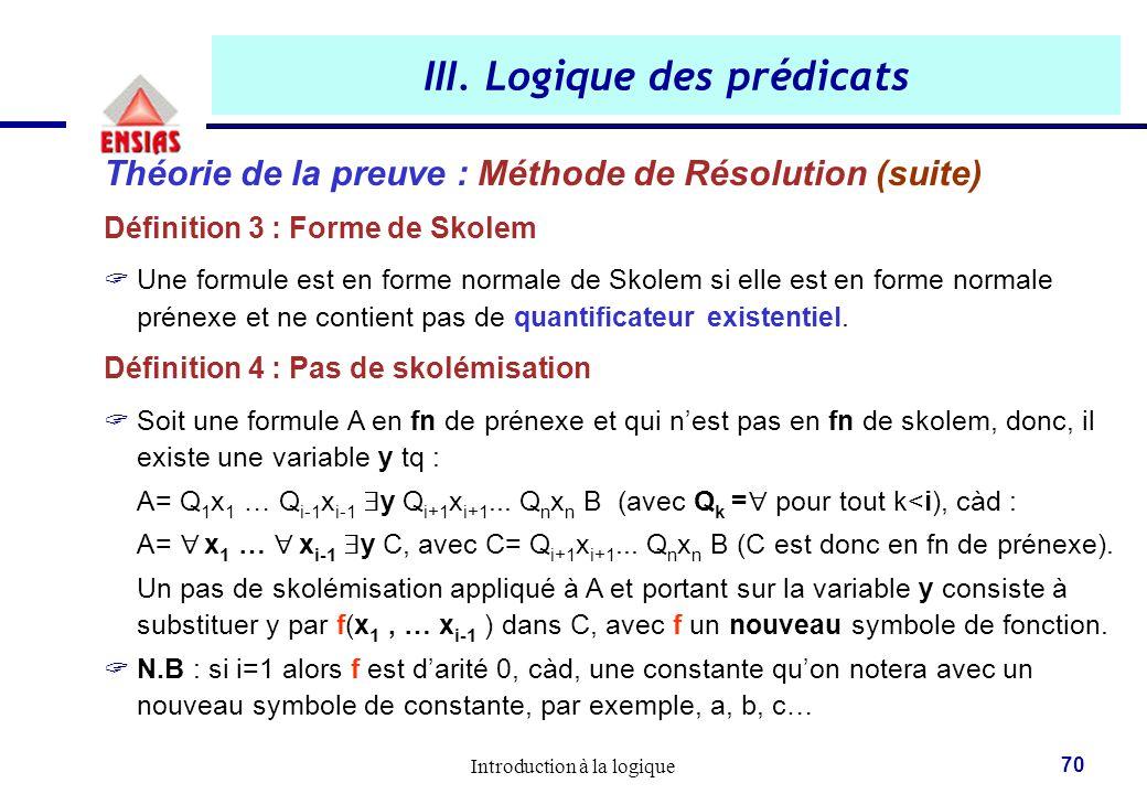 Introduction à la logique 70 III. Logique des prédicats Théorie de la preuve : Méthode de Résolution (suite) Définition 3 : Forme de Skolem  Une form