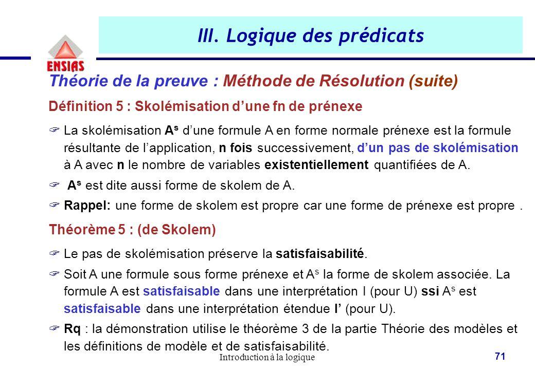 Introduction à la logique 71 III. Logique des prédicats Théorie de la preuve : Méthode de Résolution (suite) Définition 5 : Skolémisation d'une fn de