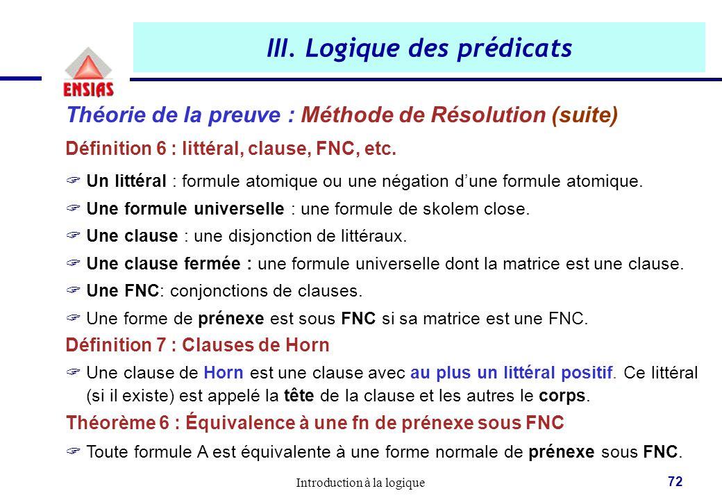 Introduction à la logique 72 III. Logique des prédicats Théorie de la preuve : Méthode de Résolution (suite) Définition 6 : littéral, clause, FNC, etc