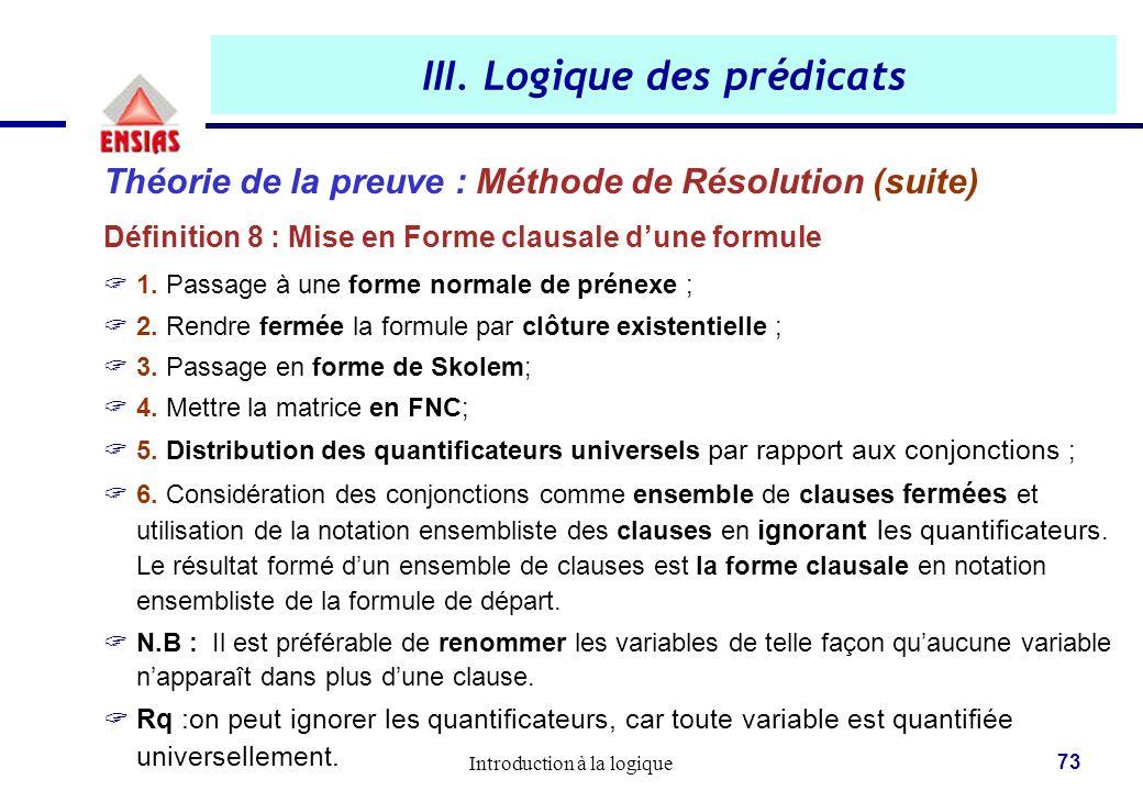 Introduction à la logique 73 III. Logique des prédicats Théorie de la preuve : Méthode de Résolution (suite) Définition 8 : Mise en Forme clausale d'u