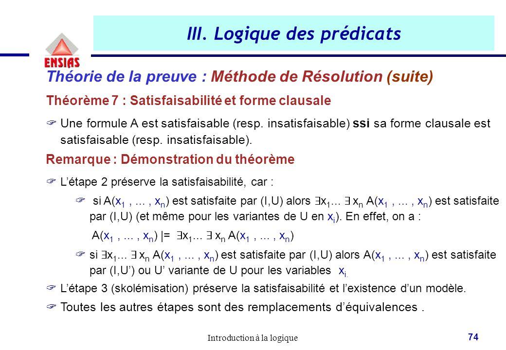 Introduction à la logique 74 III. Logique des prédicats Théorie de la preuve : Méthode de Résolution (suite) Théorème 7 : Satisfaisabilité et forme cl