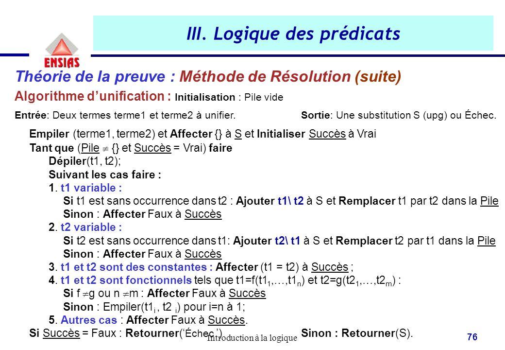 Introduction à la logique 76 III. Logique des prédicats Théorie de la preuve : Méthode de Résolution (suite) Algorithme d'unification : Initialisation