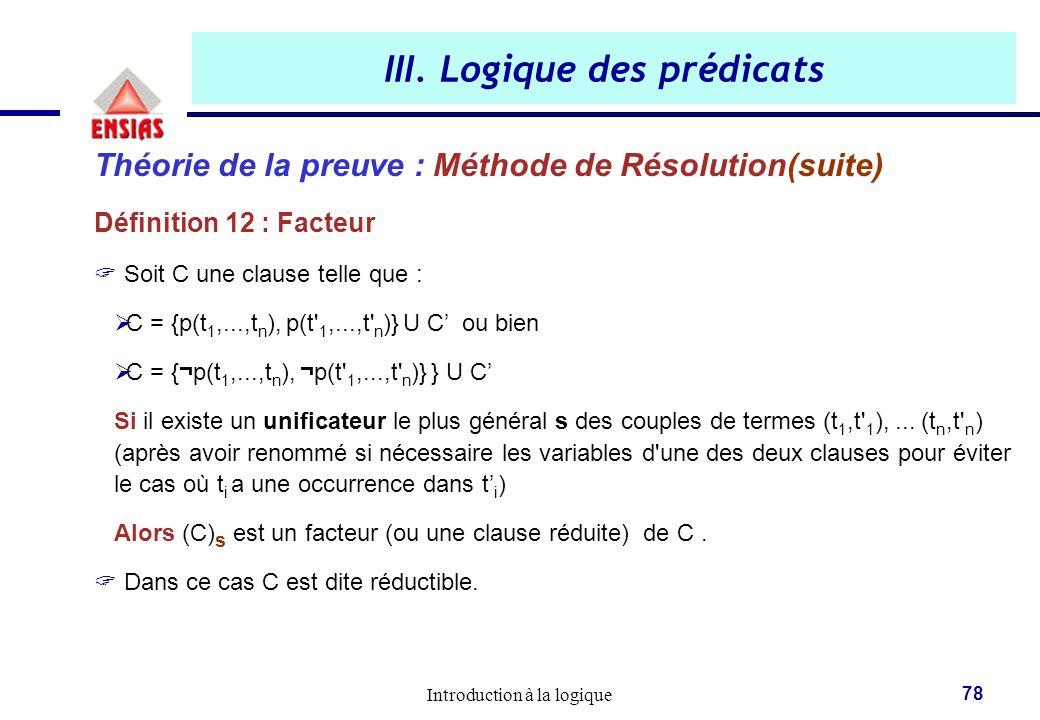 Introduction à la logique 78 III. Logique des prédicats Théorie de la preuve : Méthode de Résolution(suite) Définition 12 : Facteur  Soit C une claus
