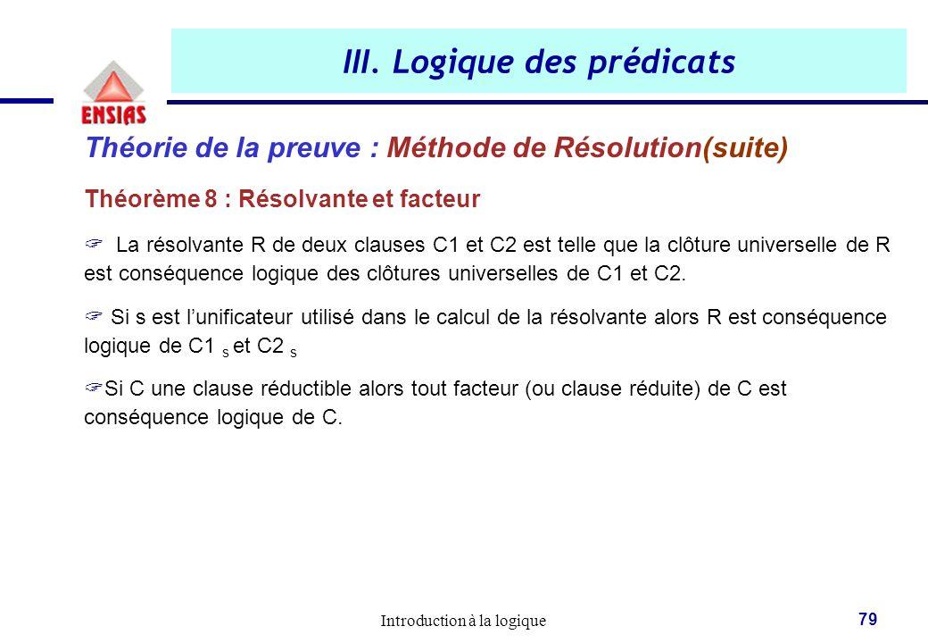 Introduction à la logique 79 III. Logique des prédicats Théorie de la preuve : Méthode de Résolution(suite) Théorème 8 : Résolvante et facteur  La ré