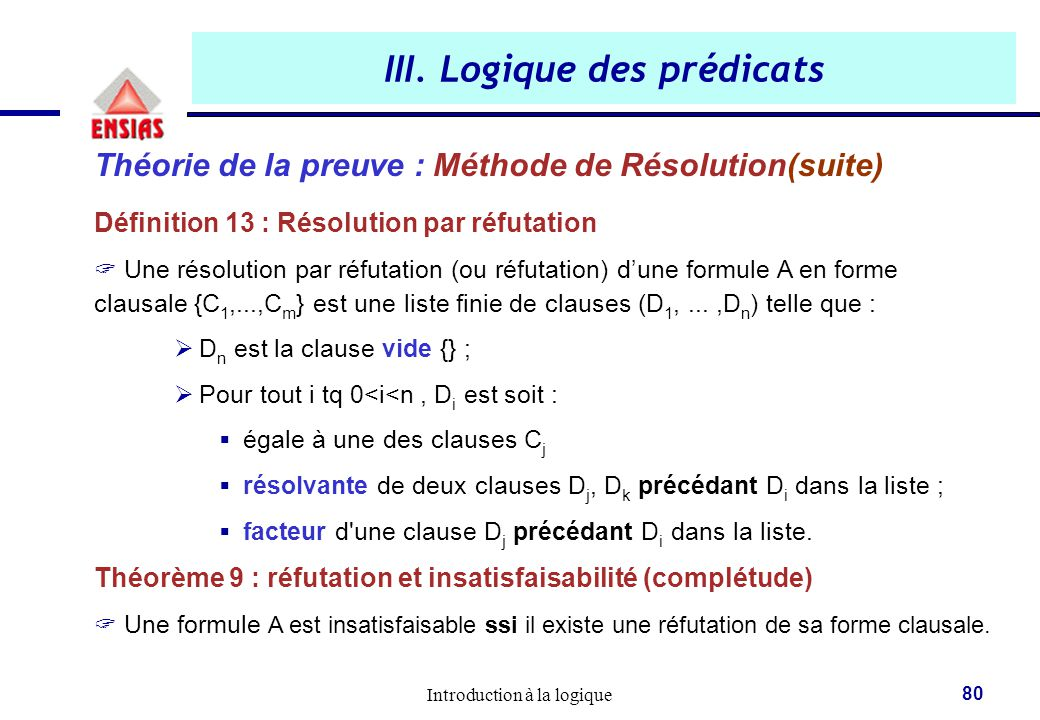 Introduction à la logique 80 III. Logique des prédicats Théorie de la preuve : Méthode de Résolution(suite) Définition 13 : Résolution par réfutation