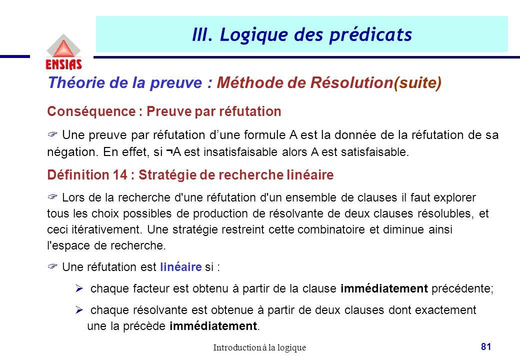 Introduction à la logique 81 III. Logique des prédicats Théorie de la preuve : Méthode de Résolution(suite) Conséquence : Preuve par réfutation  Une