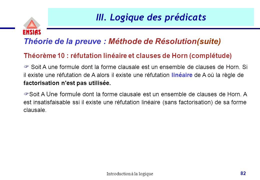 Introduction à la logique 82 III. Logique des prédicats Théorie de la preuve : Méthode de Résolution(suite) Théorème 10 : réfutation linéaire et claus