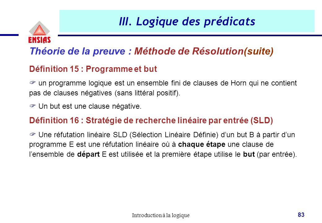 Introduction à la logique 83 III. Logique des prédicats Théorie de la preuve : Méthode de Résolution(suite) Définition 15 : Programme et but  un prog