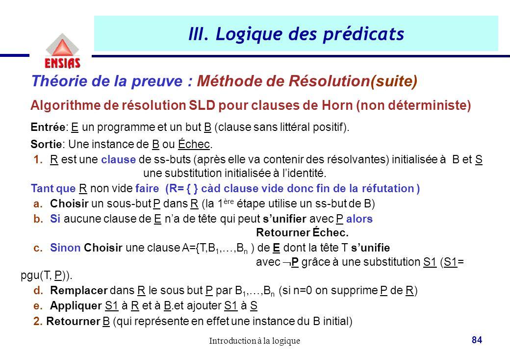 Introduction à la logique 84 III. Logique des prédicats Théorie de la preuve : Méthode de Résolution(suite) Algorithme de résolution SLD pour clauses