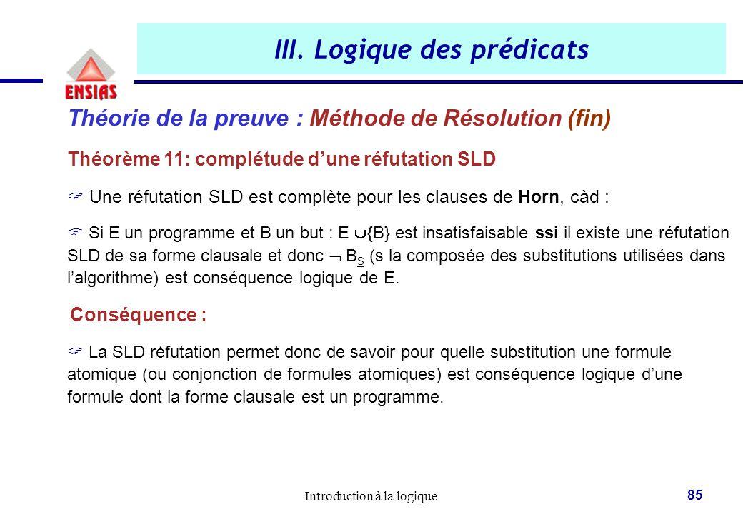 Introduction à la logique 85 III. Logique des prédicats Théorie de la preuve : Méthode de Résolution (fin) Théorème 11: complétude d'une réfutation SL