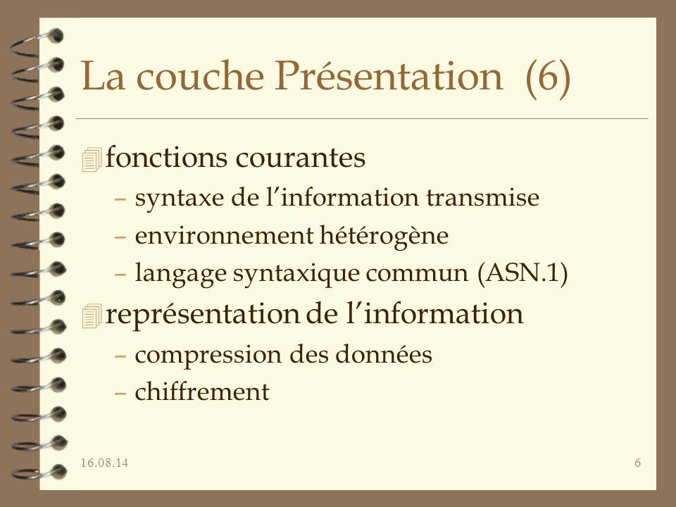 16.08.146 La couche Présentation (6) 4 fonctions courantes –syntaxe de l'information transmise –environnement hétérogène –langage syntaxique commun (A