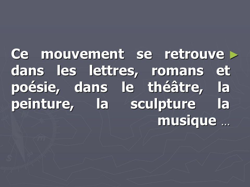 ► Ce mouvement se retrouve dans les lettres, romans et poésie, dans le théâtre, la peinture, la sculpture la musique …