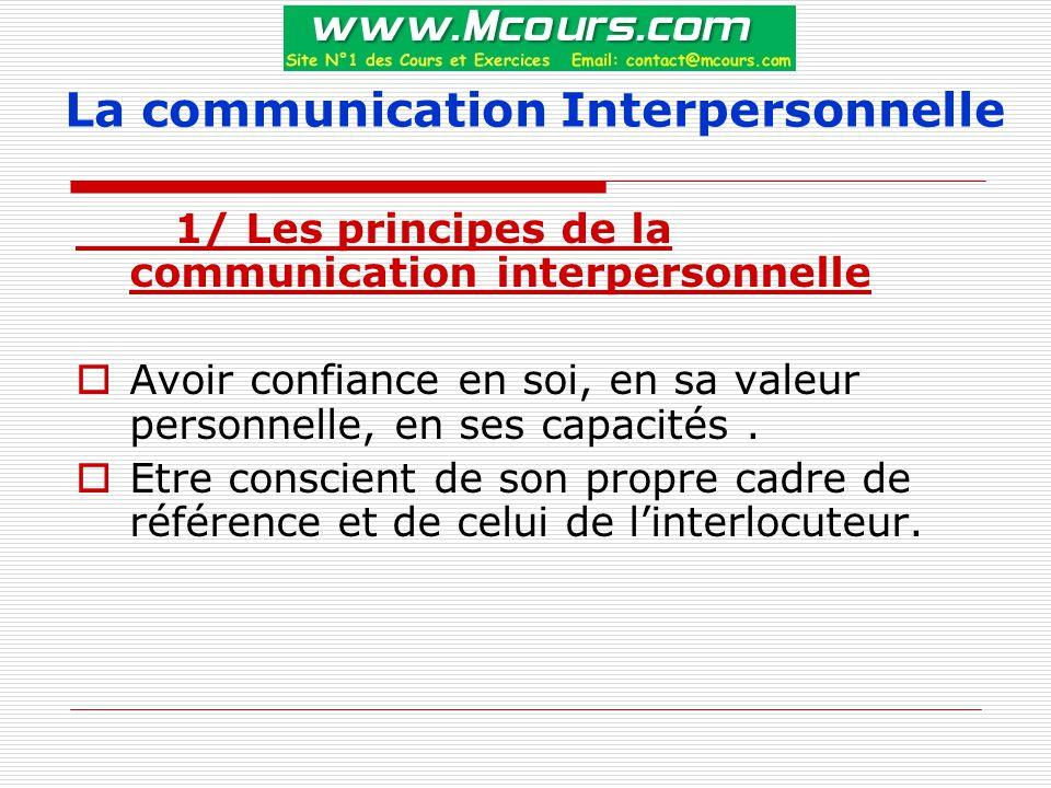 La communication Interpersonnelle 1/ Les principes de la communication interpersonnelle  Avoir confiance en soi, en sa valeur personnelle, en ses capacités.
