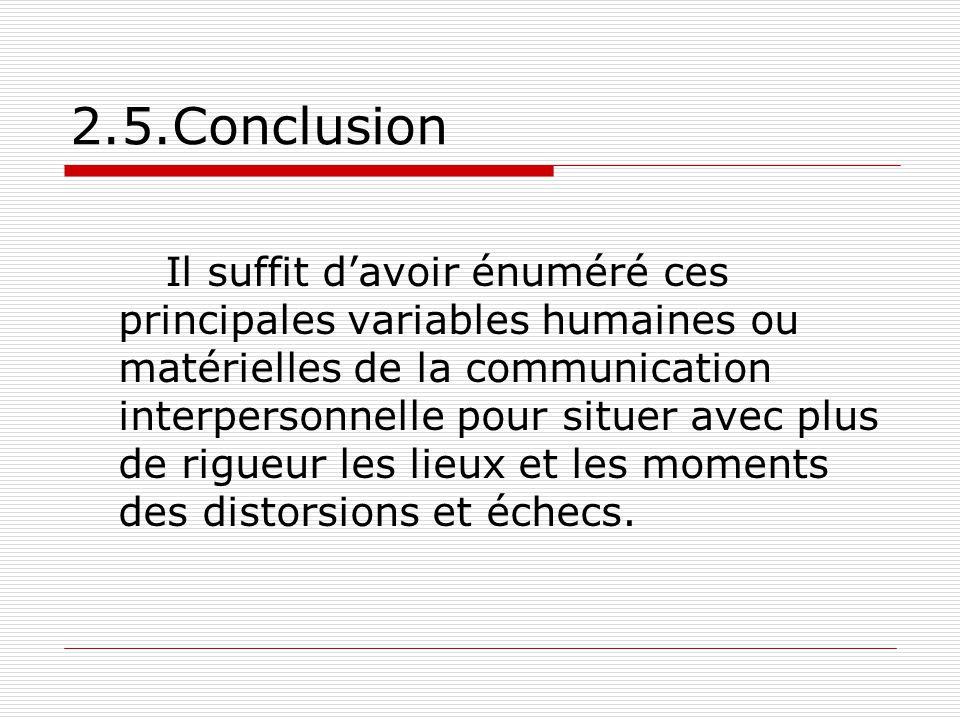 2.5.Conclusion Il suffit d'avoir énuméré ces principales variables humaines ou matérielles de la communication interpersonnelle pour situer avec plus de rigueur les lieux et les moments des distorsions et échecs.