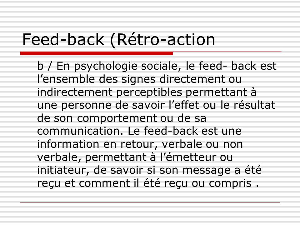 Feed-back (Rétro-action b / En psychologie sociale, le feed- back est l'ensemble des signes directement ou indirectement perceptibles permettant à une personne de savoir l'effet ou le résultat de son comportement ou de sa communication.