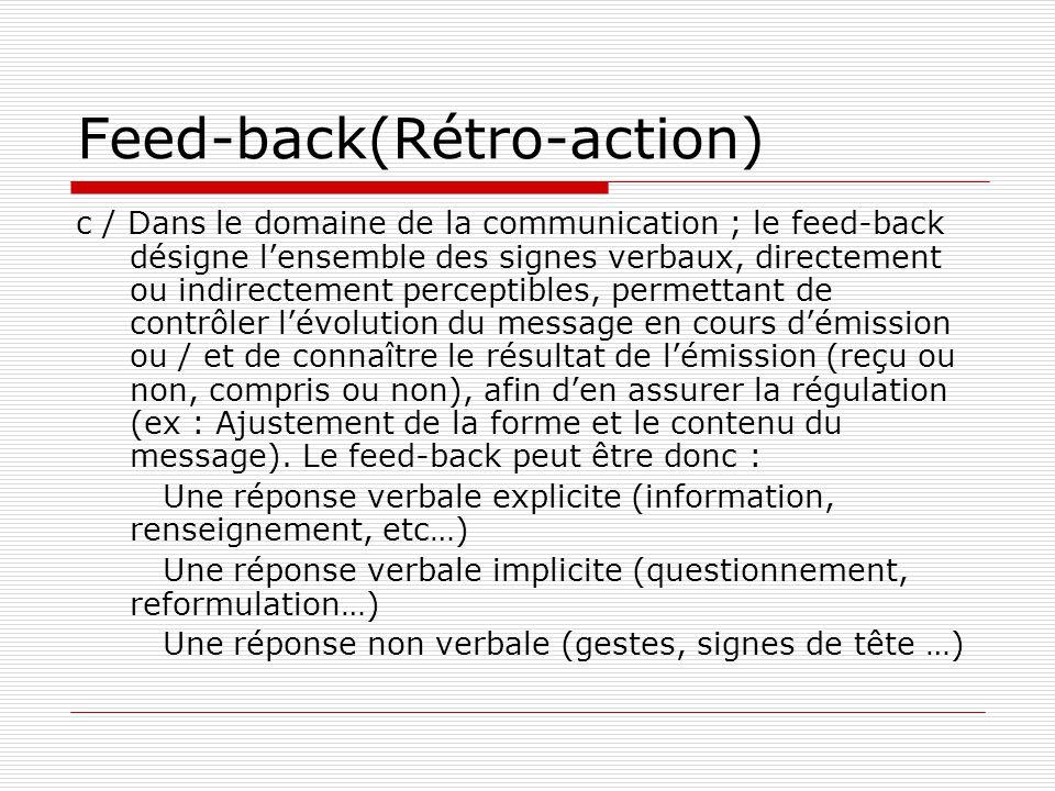Feed-back(Rétro-action) c / Dans le domaine de la communication ; le feed-back désigne l'ensemble des signes verbaux, directement ou indirectement perceptibles, permettant de contrôler l'évolution du message en cours d'émission ou / et de connaître le résultat de l'émission (reçu ou non, compris ou non), afin d'en assurer la régulation (ex : Ajustement de la forme et le contenu du message).
