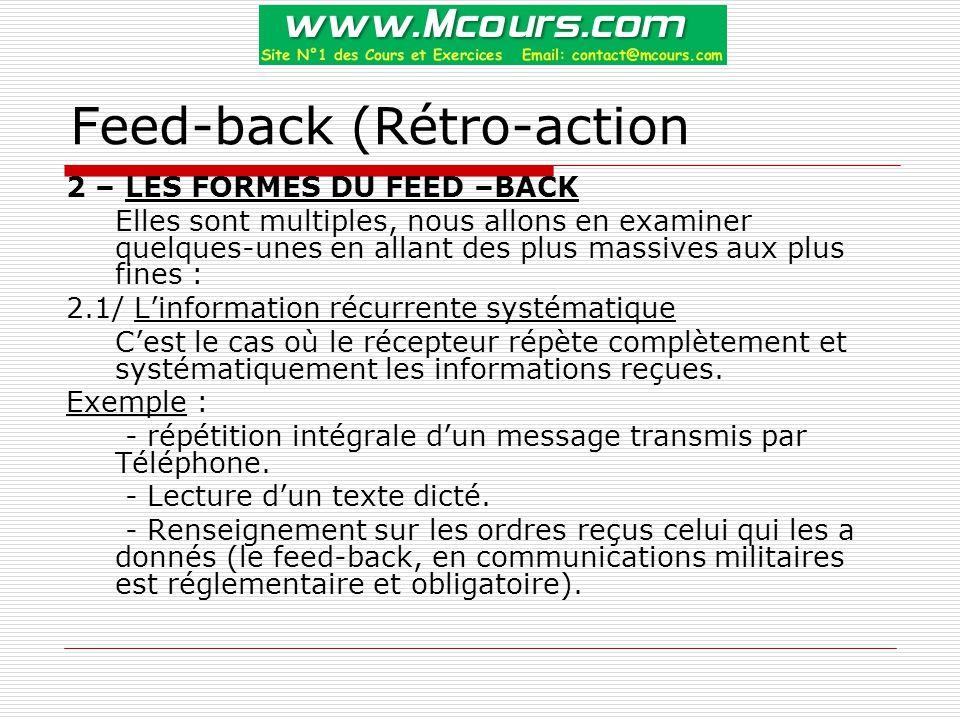 Feed-back (Rétro-action 2 – LES FORMES DU FEED –BACK Elles sont multiples, nous allons en examiner quelques-unes en allant des plus massives aux plus fines : 2.1/ L'information récurrente systématique C'est le cas où le récepteur répète complètement et systématiquement les informations reçues.