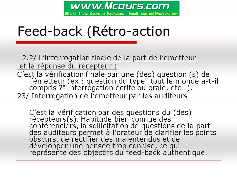 Feed-back (Rétro-action 2.2/ L'interrogation finale de la part de l'émetteur et la réponse du récepteur : C'est la vérification finale par une (des) question (s) de l'émetteur (ex : question du type tout le monde a-t-il compris ? interrogation écrite ou orale, etc…).