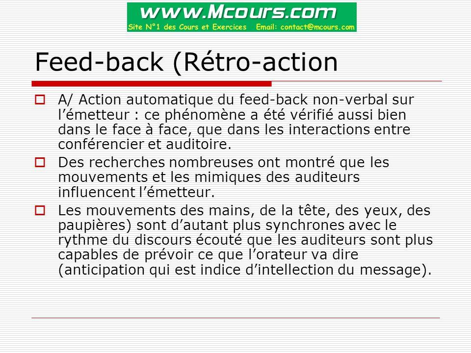 Feed-back (Rétro-action  A/ Action automatique du feed-back non-verbal sur l'émetteur : ce phénomène a été vérifié aussi bien dans le face à face, que dans les interactions entre conférencier et auditoire.