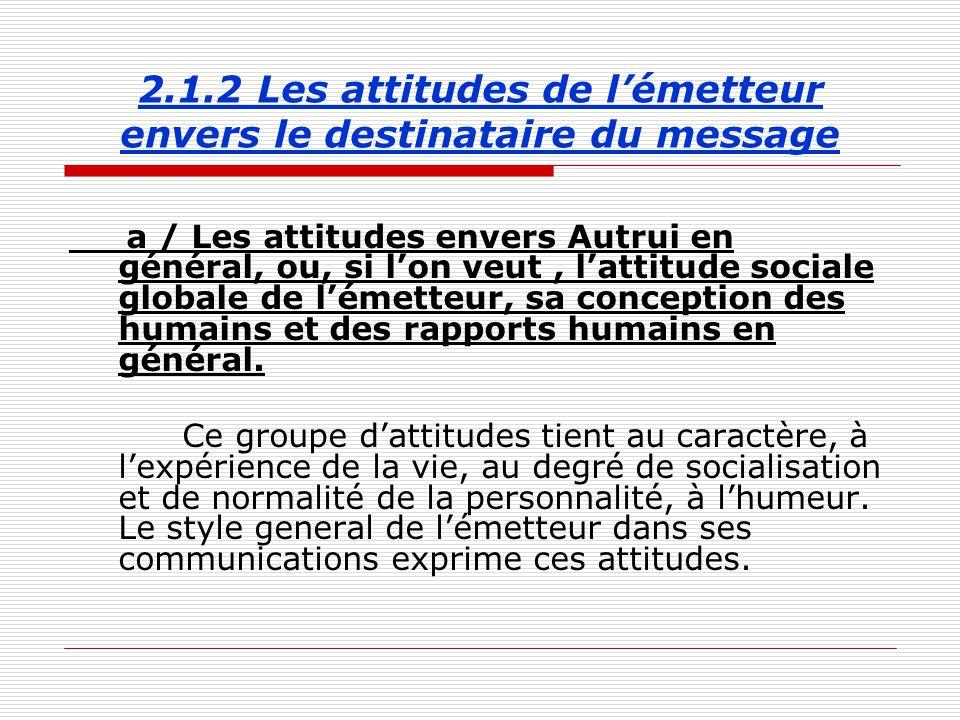 2.1.2 Les attitudes de l'émetteur envers le destinataire du message a / Les attitudes envers Autrui en général, ou, si l'on veut, l'attitude sociale globale de l'émetteur, sa conception des humains et des rapports humains en général.