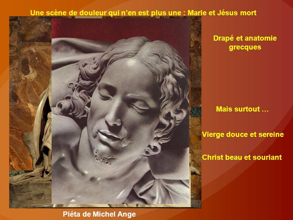 Une scène de douleur qui n'en est plus une : Marie et Jésus mort Drapé et anatomie grecques Mais surtout … Vierge douce et sereine Christ beau et souriant Piéta de Michel Ange