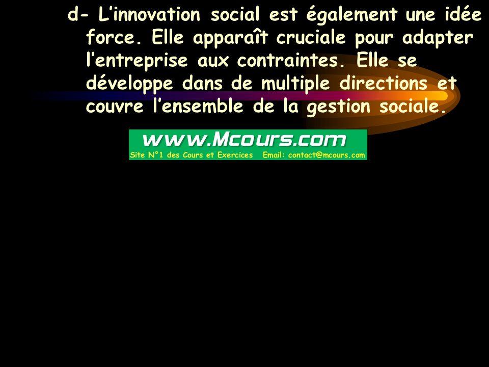 d- L'innovation social est également une idée force. Elle apparaît cruciale pour adapter l'entreprise aux contraintes. Elle se développe dans de multi