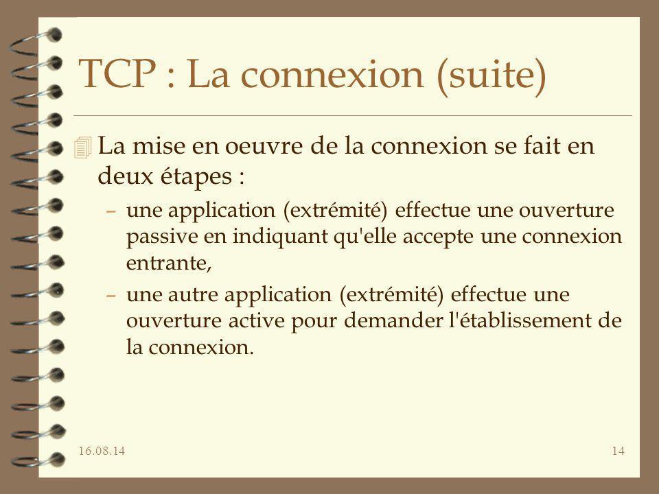 16.08.1414 TCP : La connexion (suite) 4 La mise en oeuvre de la connexion se fait en deux étapes : –une application (extrémité) effectue une ouverture