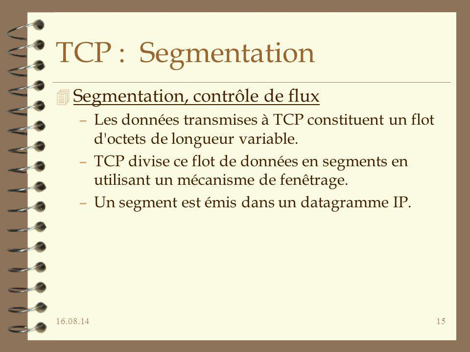 16.08.1415 TCP : Segmentation 4 Segmentation, contrôle de flux –Les données transmises à TCP constituent un flot d'octets de longueur variable. –TCP d