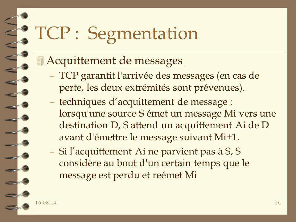 16.08.1416 TCP : Segmentation 4 Acquittement de messages –TCP garantit l'arrivée des messages (en cas de perte, les deux extrémités sont prévenues). –