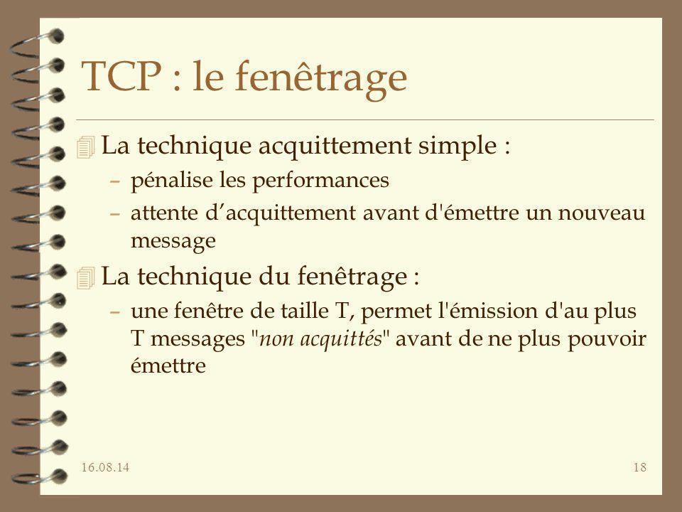 16.08.1418 TCP : le fenêtrage 4 La technique acquittement simple : –pénalise les performances –attente d'acquittement avant d'émettre un nouveau messa
