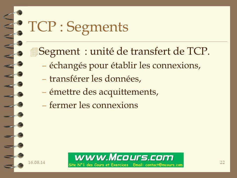 16.08.1422 TCP : Segments 4 Segment : unité de transfert de TCP. –échangés pour établir les connexions, –transférer les données, –émettre des acquitte