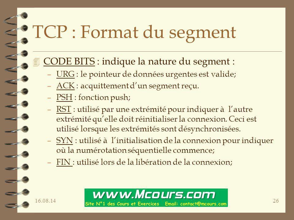 16.08.1426 TCP : Format du segment 4 CODE BITS : indique la nature du segment : –URG : le pointeur de données urgentes est valide; –ACK : acquittement