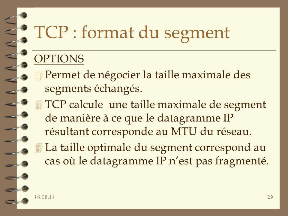 16.08.1429 TCP : format du segment OPTIONS 4 Permet de négocier la taille maximale des segments échangés. 4 TCP calcule une taille maximale de segment