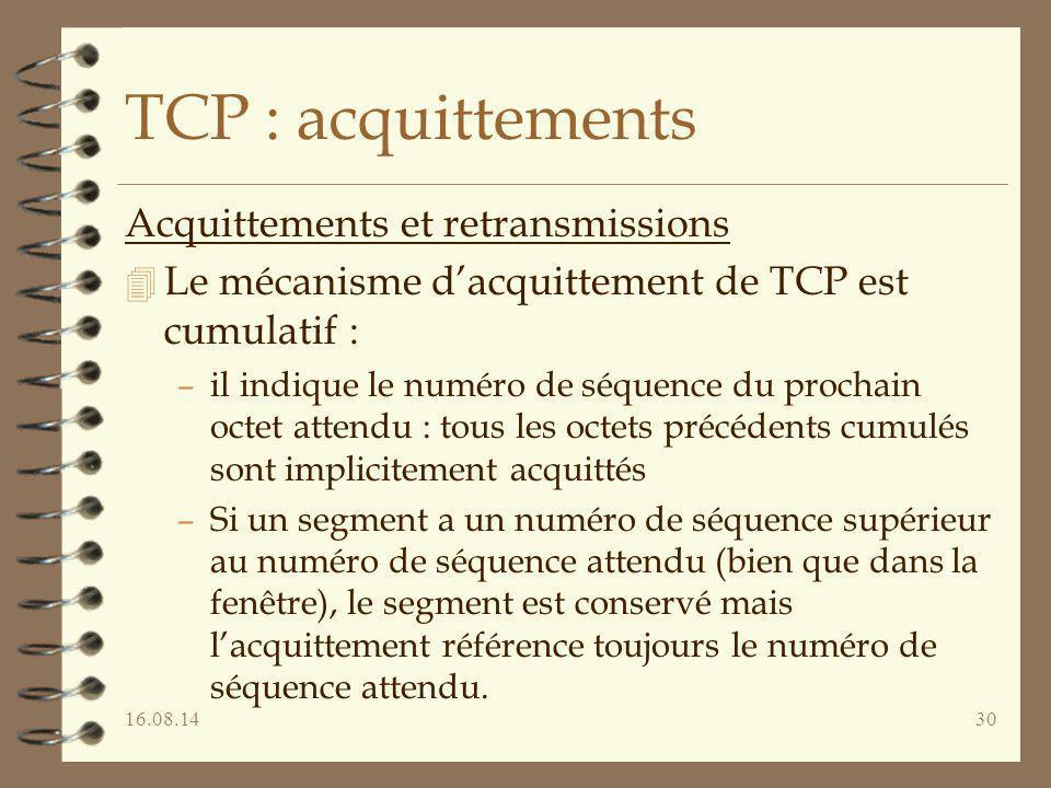 16.08.1430 TCP : acquittements Acquittements et retransmissions 4 Le mécanisme d'acquittement de TCP est cumulatif : –il indique le numéro de séquence