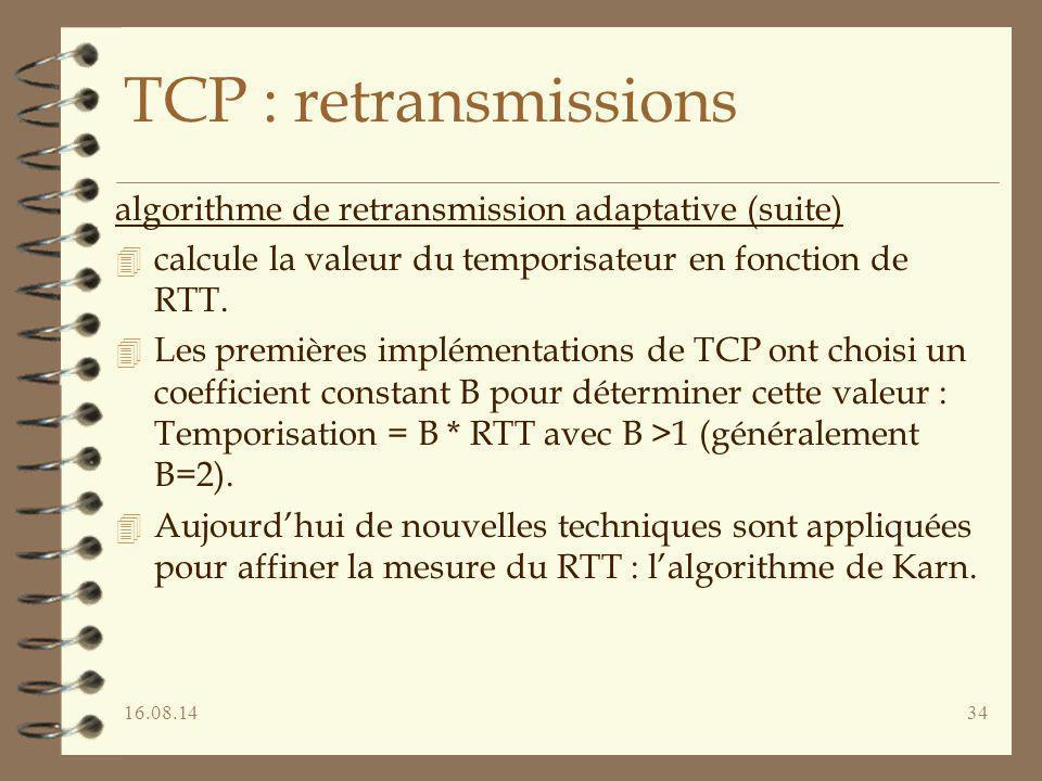 16.08.1434 TCP : retransmissions algorithme de retransmission adaptative (suite) 4 calcule la valeur du temporisateur en fonction de RTT. 4 Les premiè