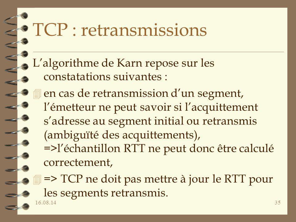 16.08.1435 TCP : retransmissions L'algorithme de Karn repose sur les constatations suivantes : 4 en cas de retransmission d'un segment, l'émetteur ne