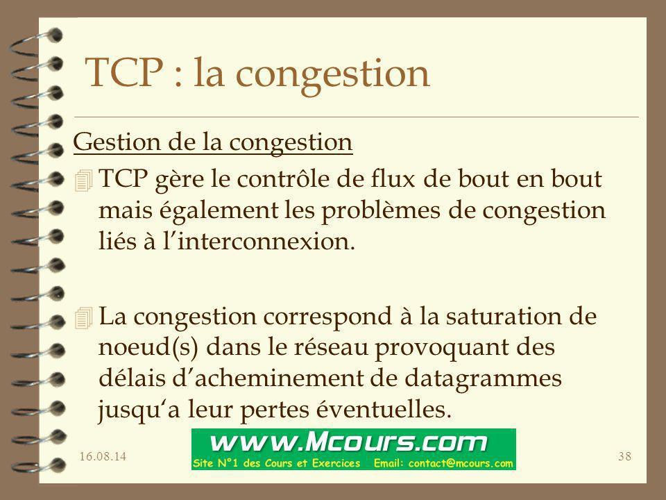 16.08.1438 TCP : la congestion Gestion de la congestion 4 TCP gère le contrôle de flux de bout en bout mais également les problèmes de congestion liés