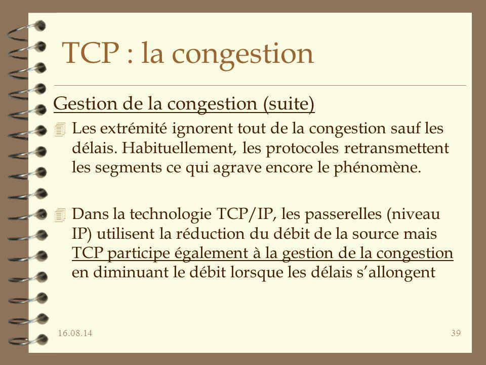 16.08.1439 TCP : la congestion Gestion de la congestion (suite) 4 Les extrémité ignorent tout de la congestion sauf les délais. Habituellement, les pr