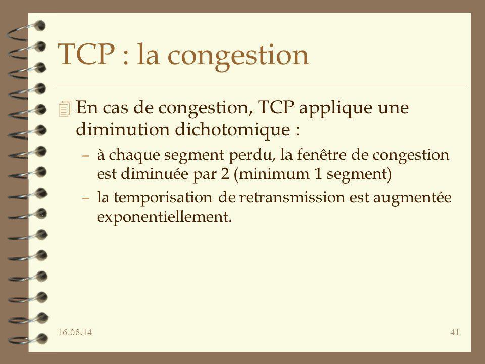 16.08.1441 TCP : la congestion 4 En cas de congestion, TCP applique une diminution dichotomique : –à chaque segment perdu, la fenêtre de congestion es