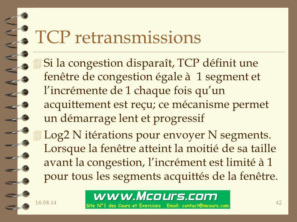 16.08.1442 TCP retransmissions 4 Si la congestion disparaît, TCP définit une fenêtre de congestion égale à 1 segment et l'incrémente de 1 chaque fois