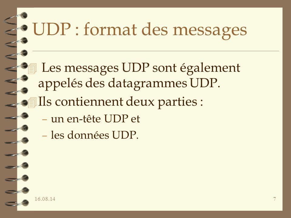16.08.147 UDP : format des messages 4 Les messages UDP sont également appelés des datagrammes UDP. 4 Ils contiennent deux parties : –un en-tête UDP et