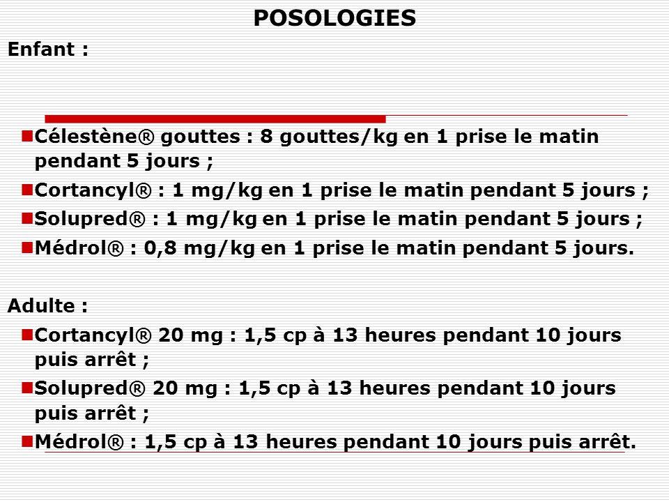 POSOLOGIES Enfant : Célestène® gouttes : 8 gouttes/kg en 1 prise le matin pendant 5 jours ; Cortancyl® : 1 mg/kg en 1 prise le matin pendant 5 jours ; Solupred® : 1 mg/kg en 1 prise le matin pendant 5 jours ; Médrol® : 0,8 mg/kg en 1 prise le matin pendant 5 jours.