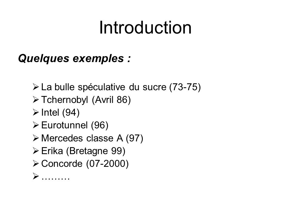 Introduction Quelques exemples :  La bulle spéculative du sucre (73-75)  Tchernobyl (Avril 86)  Intel (94)  Eurotunnel (96)  Mercedes classe A (97)  Erika (Bretagne 99)  Concorde (07-2000)  ………