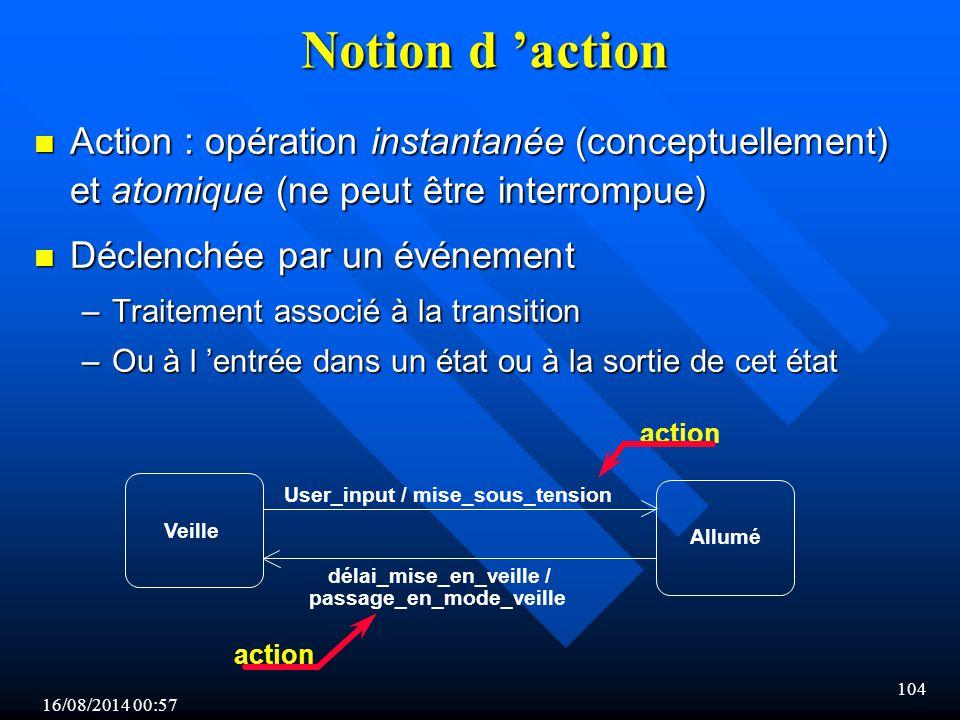 16/08/2014 00:59 104 Notion d 'action n Action : opération instantanée (conceptuellement) et atomique (ne peut être interrompue) n Déclenchée par un événement –Traitement associé à la transition –Ou à l 'entrée dans un état ou à la sortie de cet état User_input / mise_sous_tension délai_mise_en_veille / passage_en_mode_veille Veille Allumé action