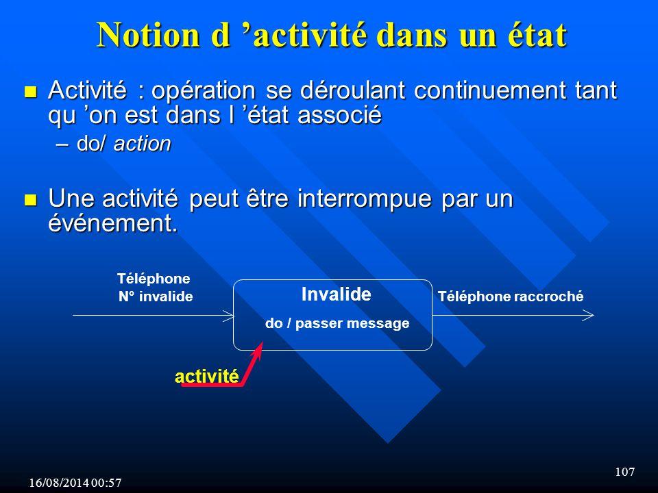 16/08/2014 00:59 107 Notion d 'activité dans un état n Activité : opération se déroulant continuement tant qu 'on est dans l 'état associé –do/ action n Une activité peut être interrompue par un événement.